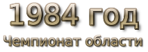 1984 god. Чемпионат области