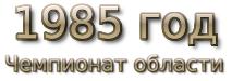 1985 год. Чемпионат области