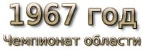 1967 год. Чемпионат области. Первая группа