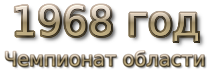 1968 год. Чемпионат области