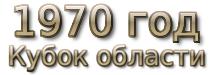 1970 год. Кубок области