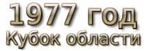 1977 год. Кубок области и кубок облсовета ДСО «Труд»